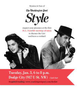 From our colleagues on the Style desk… washingtonpoststyle:  Hey you guys. Join us Posties for some cocktail conversation on U Street. We want to ring in the first workweek of 2012 with the Tumblrers of the District. And hear how much you disagree with the List. Questions? Ask us. Interested? Reblog!