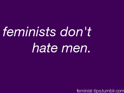 feminist-tips:  This seems obvious, but it's one of the most common misconceptions regarding feminism. If you're skeptical, for whatever reason, there have been studies that show that feminists don't hate men. In addition, if you ever happen to talk to a feminist, you will find that they do not hate men. Fighting misogyny and hating men are two different things.