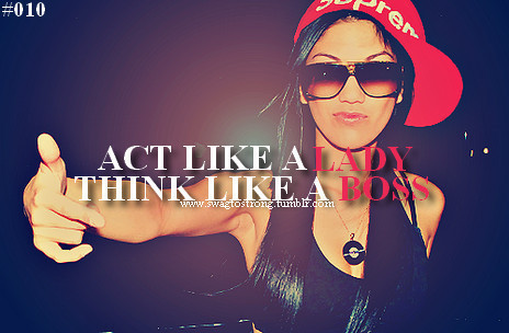 Act like a LADY, think like a BOSS….