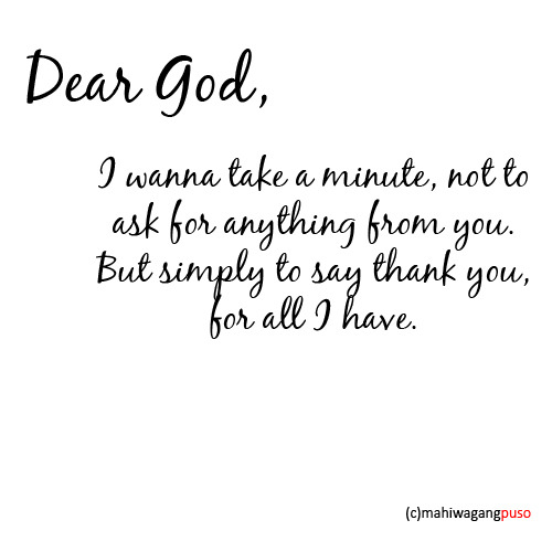 mahiwagangpuso:  Dear God, I wanna take a minute, not to ask for anything from you. But simply to say thank you, for all I have.