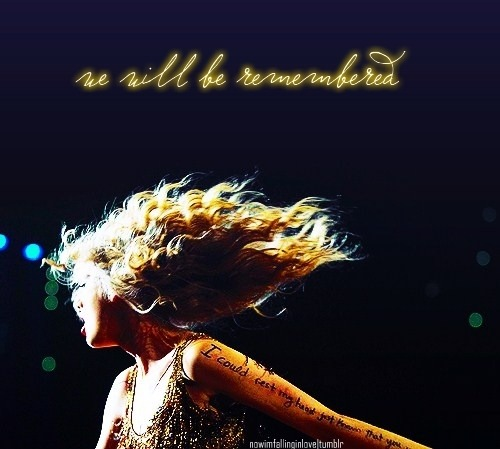 nowimfallinginlove:  We will be remembered.