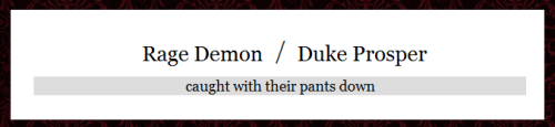 Challenge #99 - Rage Demon / Duke Prosper - caught with their pants down There are no rules or limits or anything, just write or draw or do whatever it is you're inspired to do. Dragon Age Random Pairing Prompt Generator (And I'm always looking for more characters or prompt ideas.  Submit them to me over here.)
