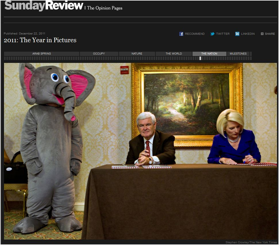 Bag's Take-Away: From NYT Pics of the Year: A great juxtaposition balancing the naturalist painting, the mascot and Newt's knowing look. It's as if Gingrich realizes that, despite all the vision and knowledge he has behind him, it's contaminated by his foolishness.   And that fact — not lost on the American people — is the true elephant in the room. (photo credit: Stephen Crowley/The New York Times  caption:  Newt Gingrich and his wife, Callista, signed books at the Values Voter Summit in Washington in October.)  ————— Topping LIFE.com's 2011 list of Best Photo Blogs, follow us at: BagNewsNotes; BAG Twitter; BAG Facebook; Bag by Email.