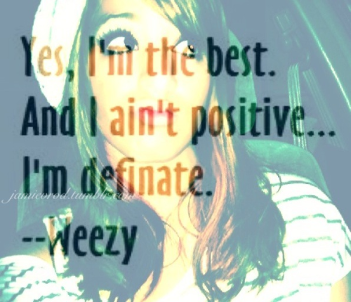 Yes, I'm the best. & I aint positive I'm definite. -weezy