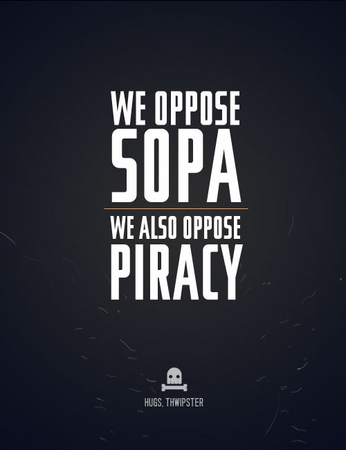 thwipster:  SOPAWe at Thwipster wholeheartedly oppose SOPA as it currently stands and as we understand it. We believe in due process and not a Patriot Act for media companies to take down parts of the internet. You can find out more about it here: http://en.wikipedia.org/wiki/Stop_Online_Piracy_Act That said…  PiracyIf you know anyone downloading illegal things off the internet, take a moment and tell them to stop being a dick. We don't need the government and media companies to tell us not to steal. We can actually stop piracy ourselves by not doing it. Yes, it's true when you torrent Tower Heist you're not hurting Ben Stiller, BUT you are hurting the person who does Ben Stiller's makeup day in and day out. So again, don't be a dick and don't let your friends be dicks. Media CompaniesYou've got it hard, right? You make all this stuff that people are so ravenous over that they steal it, remix it and share it with everyone they (don't)know. But hey, you gotta get paid! Guess what? Don't be a dick. Cut out the DRM, cut out practices like making things unavailable for 30 days on Netflix or iTunes, and cut out going after people celebrating your products. And maybe, just maybe, be a little more human and people will stop thinking of you as an evil empire. People love the stuff you produce. Just not you. A couple good articles on SOPA & the comic industry:http://graphicpolicy.com/2011/12/24/sopa-and-the-comic-book-industry/ http://www.comicbookbin.com/Marvel_DCComicsSupports_SOPA001.htmlA petition for Marvel to pull out of SOPA: http://twitition.com/ulrd2   I am down with this. I'm also down with Thwipster, which makes it incredibly easy to avoid piracy by purchasing their awesome supply of trades and graphic novels at surprisingly marked down prices. It's great. SOPA is bad.