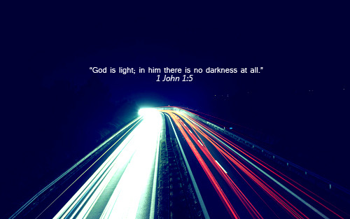 """God is light; in him there is no darkness at all."""