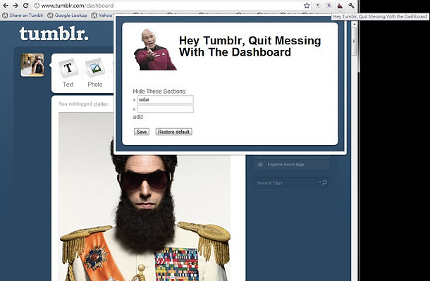 "Hey Tumblr, Quit Messing With The Dashboard! Use this Chrome extension to eliminate elements of the Tumblr dashboard that you don't like, such as ""Recommended,"" ""Radar,"" and ""Promo.""  Hey Tumblr, I don't give two fluffy bunnies about the Radar, Iconic Promotional Units, Tumblr Tuesday, or any of that other garbage.   I don't know if you're anything like me, but I'm sick of all the junk Tumblr is cramming onto the side of the dashboard. So I made this Chrome Extension to rein in the out of control Tumblr dashboard."