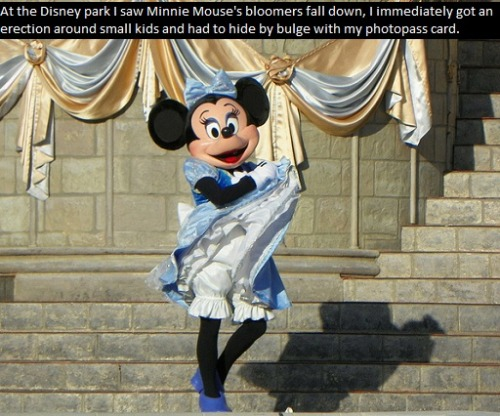 """at the disney park i saw minnie mouses bloomers fall down, i immediately got an erection around small kids and had to hide by bulge with my photopass card."""