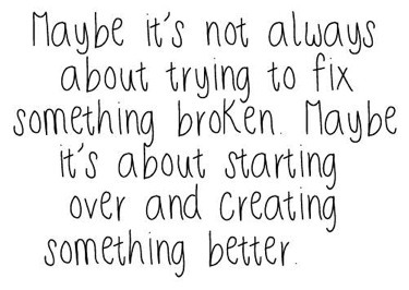 sorandomquote:  Maybe it's not always about trying to fix something broken. Maybe it's about starting over and creating something better. Click to follow this blog, you will be so glad you did!