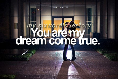 You are my dream come true.