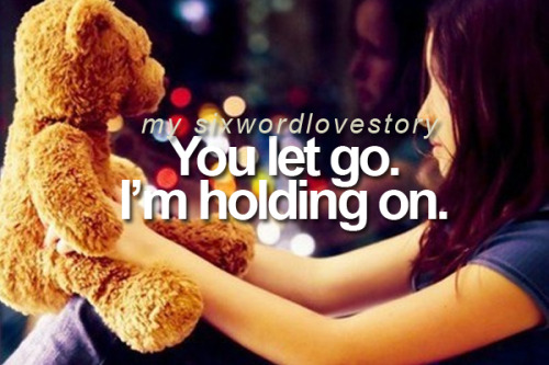 You let go. I'm holding on.