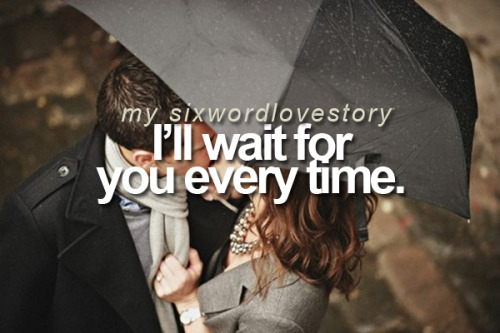 I'll wait for you every time.