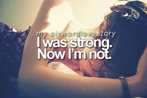 I was strong. Now I'm not.