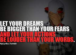 hplyrikz:  Let your dreams be bigger than your fears, and let your actions be louder than your words. Follow Hp Lyrikz for more!