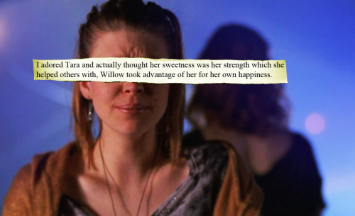 femmebotshaveemotion:  buffyconfessions:  I adored Tara and actually thought her sweetness was her strength which she helped others with, Willow took advantage of her for her own happiness.  I partially agree.  There are a few moments where Willow abuses their relationship, but I hate the fact that people side with Willow and kick Tara out of the house.  Although, I think Willow isn't always selfish, she had a rough moment in her life as we all do.  What are you talking about? Nobody sided with Willow and kicked Tara out. Everyone wanted Tara to stay, that's why Willow and Dawn were both so upset while she was packing. But Tara threatened to leave if Willow didn't change and was making good on her threat to show she was serious and wasn't going to allow Willow to continue taking advantage of her. It was her choice to leave and it was a good choice I think. She probably actually moved out for two reasons: one because it was her that was doing the breaking up and therefore since it wasn't Willow's idea to break up, she shouldn't have to move and it's not Tara's place to kick her out so if she wants to leave then she should be the one who actually leaves; and two, because she might have felt if she were to break up with Willow that she had less claim to the house or something, because I get the feeling that Tara never really felt like a full member of the group, even after she was one. It was right for her to be the one to move out, not Willow. And the reason why she didn't stay there after they were broken up was to show how serious she was and that it wasn't going to just blow over. If anything, everyone sided with Tara because she was right and everyone tried to get Willow to calm down with the magic. But nobody kicked Tara out, where did you even get that from? But anyways, I agree with the confession for the most part.