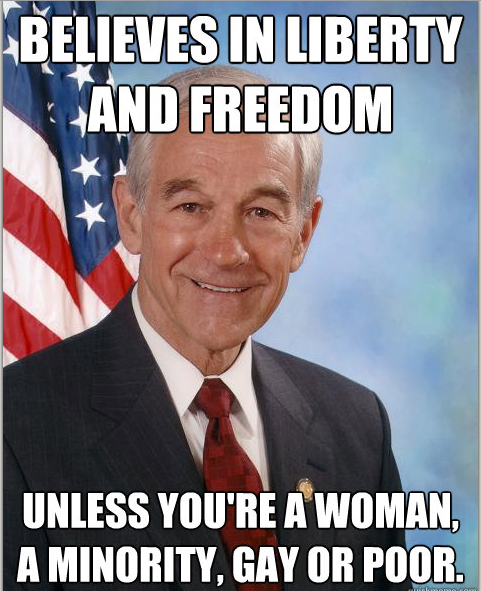 "Ron Paul: Racist, Homophobe and Misogynist. The New Idiocracy Watch me strut for the racist crackers. Watch me strut for   the homophobes. Watch me strut, that's who I strut for, that's why I   strut. I strut proudly for the racist crackers, not for you or anyone   else. See my smile, it is for my racist crackers. theradioschizo said:  How does this image make any sense at all?  He (Ron Paul)  personally opposes  abortion, but opposes a federal ban on abortion. He  wants to end the  drug war and opposes capital punishment, both of which  affect the poor  disproportionately.  He wants to stop killing the  brown people in the  Middle East, which also means less dead American  troops who are also  largely minorities. He wants to get the government  out of marriage  completely, enabling anyone to marry however they want.   Don't even get  me started on how he'd help the poor.  This image is  basically one fat  lie.  Schizoid says that, ""Ron Paul says, Ron is for, Ron wants to, Ron  will do""… You take a liar at his word, and chant the liars lie. Look  at he facts as presented by the history of what Ron Paul has done, not  what Ron or some idiot says Ron might do. Again and again, Ron Paul has a  long history of racism and homophobia, Ron Paul newsletter print and  crapping on women's rights. Do we the people want a sick individual such as Ron Paul at the helm?  I understand we don't have the luxury of too many great options in the  2012 Presidential elections, but choosing someone based on what they say  they will do while ignoring their past record is well, I hope  Un-Americanly insipid. That a Libertarian can help the poor or people of color, uh by  accident OF COURSE as Ron Paul is clearly racist, is such a shit sham,  scam, barfass smooth brain flim-flam for those who truly don't give a  damn or have as much money as the Libertarian Koch's. The Libertarian  cry is the same as the corporation's whine, it is the mating call of the  plutocrat, ""Big government is bad government"". And to call government  small or to call it big misses the point! If the people are not going to  participate in their government it does not matter who screws the  people, someone will screw the people! Someone like Ron Paul, a  cretinous spacefuck on a mission from planet Booboo. Big business owns  our government presently, and it is big business that has a problem with  being government regulated - it cuts into their profits which they  don't seem to be sharing with the rest of us uh, anyway. Our government,  at present does not represent the people; our government represents  those who can buy legislatwhores, media outlets and control the low info  voters like you, schizoid. What Ron Paul offers is a total takeover of  this country by corporate rule. Ron Paul is a racist looser, a  homophobic cretin and a misogynist deviant and from shallow minds of  Libertarians is born the insanity that handing it all over to the  plutocrats and corporations…. is a plan. What a plan a Libertarian  plan is. The Libertarian idea is almost total fantasy, with a total  disconnect from that most important of indicators of future behavior:  History."