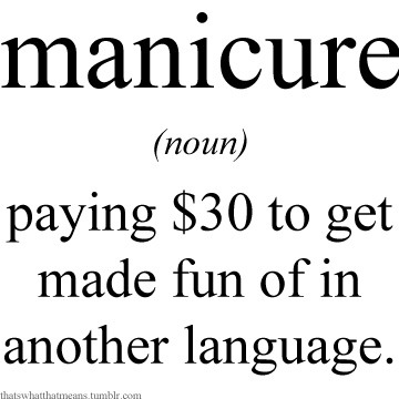 Hahaha! Only SOMETIMES true. thatswhatthatmeans:  Manicure (noun) - Paying $30 to get made fun of in another language.