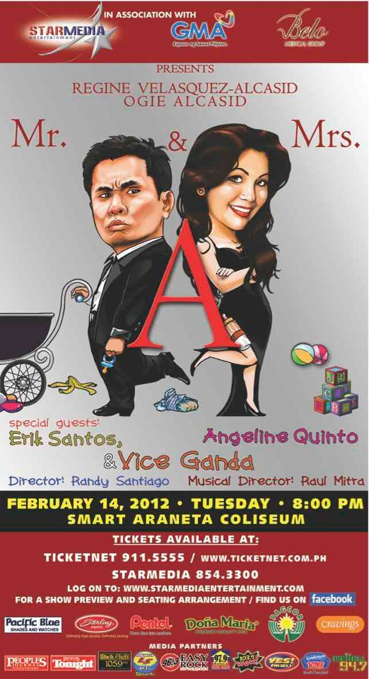 Mr. & Mrs. A14 Feb 2011 | Smart-Araneta Coliseum | 8pm featuring Ogie Alcasid and Regine Velasquez-Alcasid   With guests: Vice Ganda, Kyla, Erik Santos, Marcelito Pomoy and Angeline Quinto   Benefit show for PGH's Medical Social Service Outreach Program for cancer-stricken kids.   For more information about sponsorship, call Starmedia Entertainment at 845-3322 or 845-3300 local 103 or 104.   Tickets to Mr. & Mrs A are available at TicketNet with the following prices:   VIP 101 & 103 ( ROWS A TO O) (Reserved Seating) – P5,685  PATRON A 101 & 103 ( ROWS P TO Z) (Reserved Seating) – P3,980  PATRON B 104 & 115 ( ROWS A TO I) (Reserved Seating) – P2,845  PATRON B (SIDES) 105-114 (Reserved Seating) – P2,845  LOWER BOX (Reserved Seating) – P2,275  UPPER BOX A (Reserved Seating) – P1,365  UPPER BOX B – P910  GENERAL ADMISSION - P400