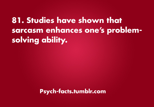 psych-facts:  Sarcasm Enhances Problem Solving Abilities  Source FaceBook for More Facts!