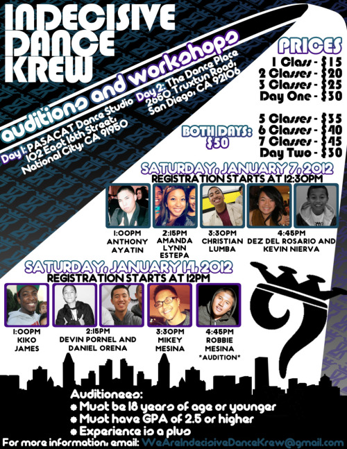 iDK (indecisive Dance Krew) Workshops & Auditions PRICES: 1 Class - $152 Classes - $203 Classes - $25Day One - $30 5 Classes - $356 Classes - $407 Classes - $45Day two - $30 Both Days - $50 Saturday, January 7, 2012LOCATION: PASACAT Dance Studio - 102 East 16th Street National City, CA 91950Registration begins at 12:301:00 - Anthony Ayatin2:15 - Amanda Lynn Estepa3:30 - Christian Lumba4:45 - Dez Del Rosario & Kevin Nierva Saturday, January 14, 2012LOCATION: The Dance Place 2650 Truxtun Road San Diego, CA 92106 Registration Starts at 12:00 (Noon)1:00 - Kiko James2:15 - Devin Pornel & Daniel Orena3:30 - Mikey Mesina4:45 - Robbie Mesina *Audition* Auditionees:*Must be 18 or younger*Must have GPA of 2.5 or higher*Experience is a plus*Please take note that the workshops are on two different dates and at locations  For more information, e-mail: iDK.DanceCo@gmail.com
