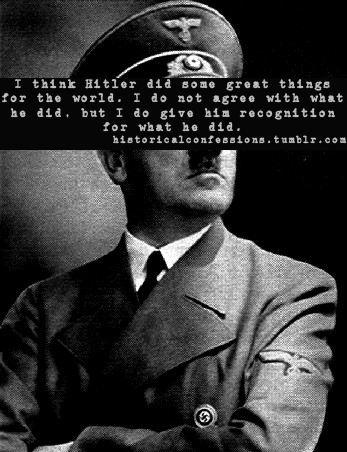 fsufeminist:  historicalconfessions:  I think Hitler did some great things for the world. I do not agree with what he did, but I do give him recognition for what he did.       So many great things that nobody can think of even one!