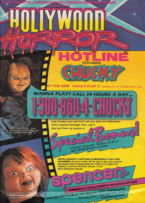 "This is so great. Back in 1990, Spencer Gifts and Chucky teamed up to bring us the greatest horror hotline since the heyday of Freddy Krueger. Apparently, you called a 900 number, endured a too-long, pay-by-minute prerecorded message from Chucky, and if you hung around long enough, you got to enter your own phone number for a special callback on Halloween night. I can think of no better way to spend Halloween than waiting for Chucky to call me. I can just see the eleven-year-old me, clutching the cordless with one hand and a bag of greasy Doritos with the other. So pissed that I didn't know about this back then. I was pretty Chucky-obsessed during the Child's Play 2 days, and absolutely would've went wacko for this. The Spencer Gifts connection should be obvious enough: That was the premiere chain to buy anything with Chucky's likeness on it, and would stay that way for years. (Somewhere in our apartment is a life-sized ""Tiffany"" doll, begging to be freed from her hoity-toity window box. Another Spencer Gifts pick-up.)"