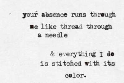 "elicec:   ""Your absence has gone through me   Like thread through a needle.Everything I do is stitched with its color.""W.S. Merwin, ""Separation""  This is sad and lovely."