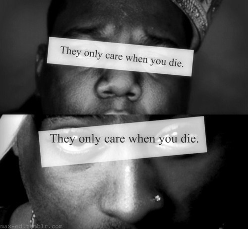 They only care when you die.  < my biggest fear I hope to make history before i go…. and dont tell me to shut up… we will all die one day… but I'll have less to regret