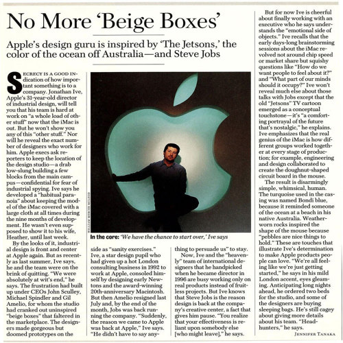 "Years before he became ""Sir"" Jonathan Ive, the Apple design guru discussed the secrecy around the iMac and other products.  Read it here.  SECRECY IS A GOOD Indication of how important something is to a company.  Jonathan Ive,  Apple's 31-year-old director of industrial design, will tell you that  his team is hard at work on ""a whole load of other stuff' now that the  iMac is out.  But he won't show you any of this ""other stuff."" Nor will  he reveal the exact number of designers who work for him.  Apple execs  ask reporters to keep the location of the design studio — a drab  low-slung building a few blocks from the main campus — confidential for  fear of industrial spying.  Ive says he developed a ""habitual paranoia""  about keeping the model of the iMac covered with a large cloth at all  times during the nine months of development.  He wasn't even supposed to  show it to his wife, Heather, until last week.  Newsweek May 18, 1998"