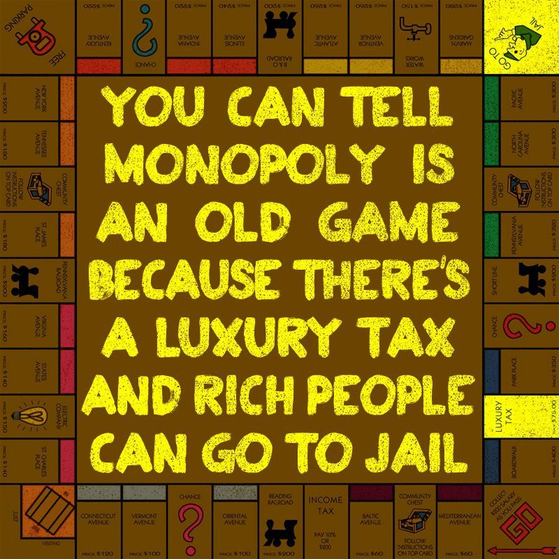 thepeoplesrecord:  You can tell Monopoly is an old game because there is a Luxury Tax and rich people can go to jail.
