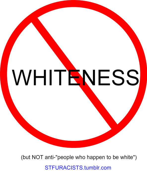 "stfuracists:  [IMAGE DESCRIPTION: The word ""whiteness"" in the middle of an ""anti-symbol,"" a red circle with a red line through it, to indicate ""anti-whiteness."" In parentheses below, ""but NOT anti-'people who happen to be white.' Below that, the URL ""STFURACISTS.tumblr.com.""] Read this carefully, white people… then re-blog it. None of it's new, none of it's mine alone, none of it's my original research. It's just that I've just learned from wiser people than myself and I attached a graphic above to get your attention. (And if you're not white, I'm most likely not reporting anything new to you, but I hope you share this on your blog anyway.) Whiteness is not a heritage, not a culture. It's a system of oppression. It's not anything to be proud of. It's fine to be interested in the countries your family tree comes from. Go ahead and be enthusiastic about exploring your background. March in your local St. Patrick's Day parade, go to the Scottish Highland Games, have some German food and drinks at the next Oktoberfest. That your roots happen to be European, happens to be coded as ""white,"" does not equate to you being a bad person, not you or other people who would be considered ""white."" (You all still could be jerks for other reasons, of course.) The problem isn't with your ""Everyone Loves A(n) [Irish/Italian/German/etc.] Girl"" t-shirt. The problem is with the white people asking why ""white pride"" is criticized as bigotry, not realizing that it's unavoidably synonymous with ""white supremacy."" Recognize that the reason some people of color express pride in their respective ethnicities is, in part, because they have had to assert their identity, their equality, their humanity. If you're white, you haven't been challenged over those things because of your whiteness. (Maybe if you're a white person who isn't male, cisgender, heterosexual, etc. But not because you're white. Even if you were one of the first Irish immigrants and were discriminated against, it was because of your Irishness, not because you were white.)  Pride in whiteness just means you're proud to have undue privilege, proud of a tradition of oppression and disparity. You're not getting oppressed for being white. That doesn't mean you have to be ashamed for being white, it just means it's nothing to celebrate or defend. It also doesn't mean you get any points for claiming to be ""colorblind"" or saying ""race doesn't matter,"" because all that means is, ""I'm white, so I don't have to think about race.""  You should think about it. More white people understanding what whiteness is and how it affects the world might just help make things better. Maybe there will even come a time when ""whiteness"" is so far in the past, that there won't be such a term as ""white people,"" just people who would have been described as that a long time ago. But probably not in our lifetime… … so until then, the very least you can do is be aware.  (If you're new to reading my posts, start here. If any of my phrasing or word choices is confusing, refer to this and definitely check out that post's links to others and their writing. Click the links in this post, look around at my blog, and click the tags to find more on each aspect of these subjects.)"