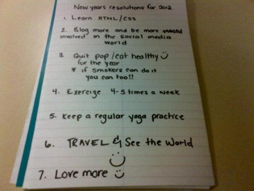 My New Year's Resolutions for 2012  I felt the need to write it out this year. It makes it seem more real and do-able.  1. Learn HTML/CSS  This I know, will take some time to learn, but with some help from my computer savy friends I'll definitely be able to accomplish this. 2. Blog more often and become involved in the world of Social Media. Writing truly makes me happy. 3. Stop Drinking Soda and start eating more healthy! Soda is a terrible addiction of mine that I absolutely need to quit. 4. Exercise 4-5 times a week 5. Keep a regular yoga Practice! This is incredibly important to me. It is truly something that has changed my life and has made me a happier person! 6. Travel and See the world! 7. Love More :)