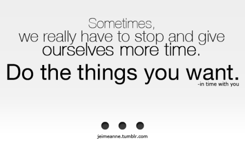 "jeimeanne:  ""Sometimes we really have to stop and give ourselves more time. Do the things you want."""