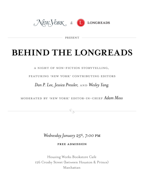 "Coming Wednesday, Jan. 25! New York magazine and Longreads present: ""Behind the Longreads,"" featuring Dan P. Lee, Jessica Pressler, Wesley Yang and New York Editor-in-Chief Adam Moss.  Housing Works Bookstore Cafe Manhattan, 7 pm, Free"