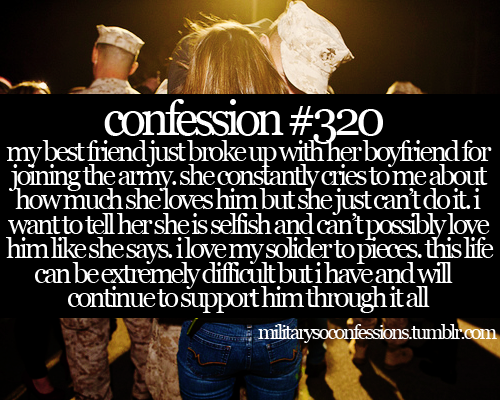Confession #320: My best friend just broke up with her boyfriend for joining the army. She constantly cries to me about how much she loves him but she just can't do it.  I want to tell her she is selfish and can't possibly love him like she says. I love my soldier to pieces. This life can be extremely difficult but I have and will continue to support him through it all.
