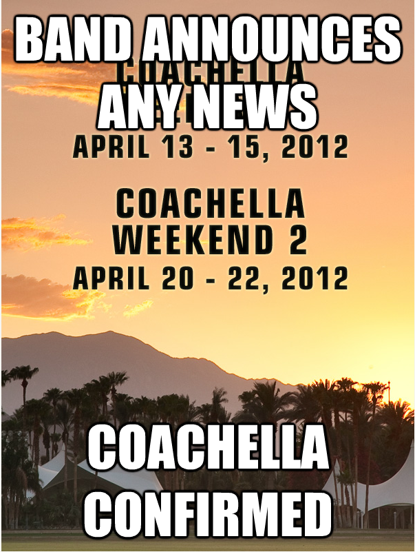 Any band makes an announcement, everyone assumes they are going to coachella haha.