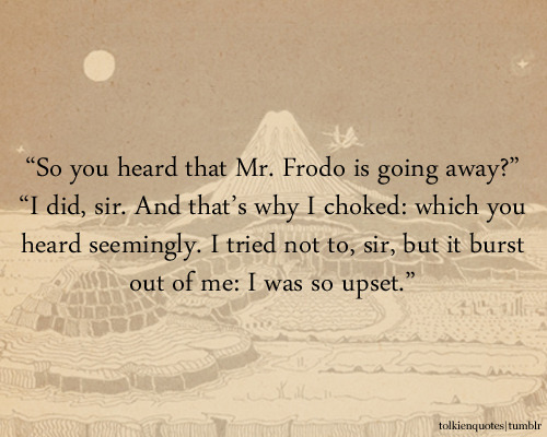 """So you heard that Mr. Frodo is going away?"" ""I did, sir. And that's why I choked: which you heard seemingly. I tried not to, sir, but it burst out of me: I was so upset."" Gandalf and Sam via The Fellowship of the Ring"