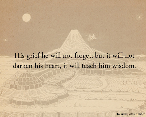 """His grief he will not forget; but it will not darken his heart, it will teach him wisdom."" Aragorn via The Return of the King"