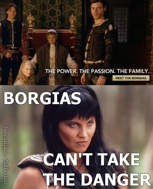 Borgias: The Power. The Passion. The Family. Xena: Borgias can't take the Danger. My face when I saw The Borgias' webpage.