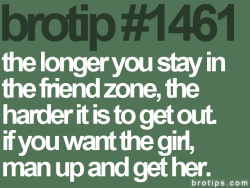 lc512:  The longer you stay in the friend zone, the harder it is to get out. If you want the girl, man up & get her!