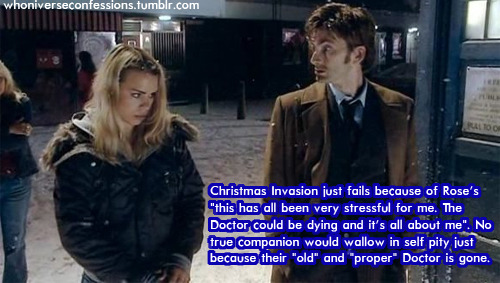 "whoniverseconfessions:  'Christmas Invasion just fails because of Rose's ""this has all been very stressful for me. The Doctor could be dying and it's all about me"". No true companion would wallow in self pity just because their ""old"" and ""proper"" Doctor is gone.'"