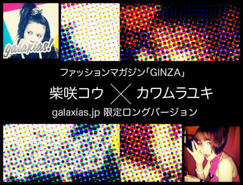 galaxias! interview  The fashion magazine GINZA has published an interview with Shibasaki Kou and Kawamura Yuki about galaxias! in the January 2012 issue, which is on sale now~ For a limited time, the interview is also posted on the galaxias! official website, so be sure to check it out :D