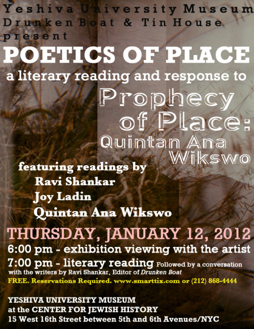 POETICS OF PLACE - 1/12 6-8 PM @YUMUSEUM. Get your tickets today! Yeshiva University Museum, Drunken Boat, and Tin House present POETICS OF PLACE, a literary performance and response to the exhibition Prophecy of Place: Quintan Ana Wikswo. Join us on January 12 for a multimedia performance featuring new fiction and  poetry by Drunken Boat editor Ravi Shankar, David and Ruth Gottesman  Professor of English at Stern College of Yeshiva University and Drunken Boat  author Joy Ladin, and Yeshiva University Honors College Artist-in-Residence Quintan Ana Wikswo reading from her new short story in Tin House. 6pm: Exhibition walk-through with the artist and exhibition curator  7pm: Performance and a conversation with the writers by Ravi Shankar, and  introduction by Joanne Jacobson, Professor of English at Yeshiva University The event is free, but reservations are required. www.smarttix.com or (212) 868-4444. Click HERE for exhibition information and imagesClick HERE to make a reservation Sponsored by Yeshiva University Museum, Drunken Boat, and Tin House