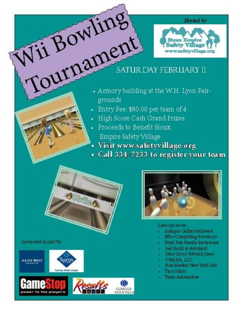 Wii Bowling Tournament  Armory Bldg. @ W.H. Lyon Fairgrounds Entry Fee $80.00 for team of 4 High Score Cash Grand Prizes Proceeds to benefit Sioux Empire Safety Village  Click here for entry form