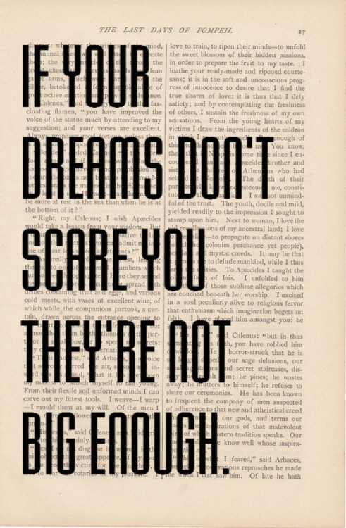 whatsnottolove:  My dreams most certainly scare me. Too big, too many. My biggest fear is knowing about my dreams, and all I want to do, but not actually doing it. That to me would be the ultimate failure.
