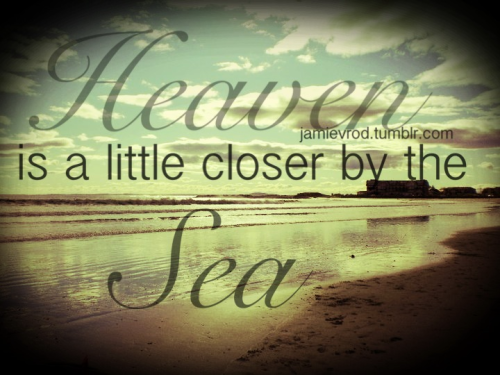 Heaven is a little closer by the sea.