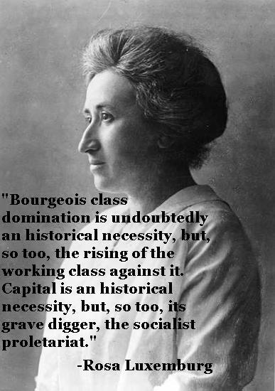 "thepeoplesrecord:  ""Bourgeois class domination is undoubtedly an  historical necessity, but, so too, the rising of the working class  against it. Capital is an historical necessity, but, so too, its grave  digger, the socialist proletariat."" -Rosa Luxemburg"