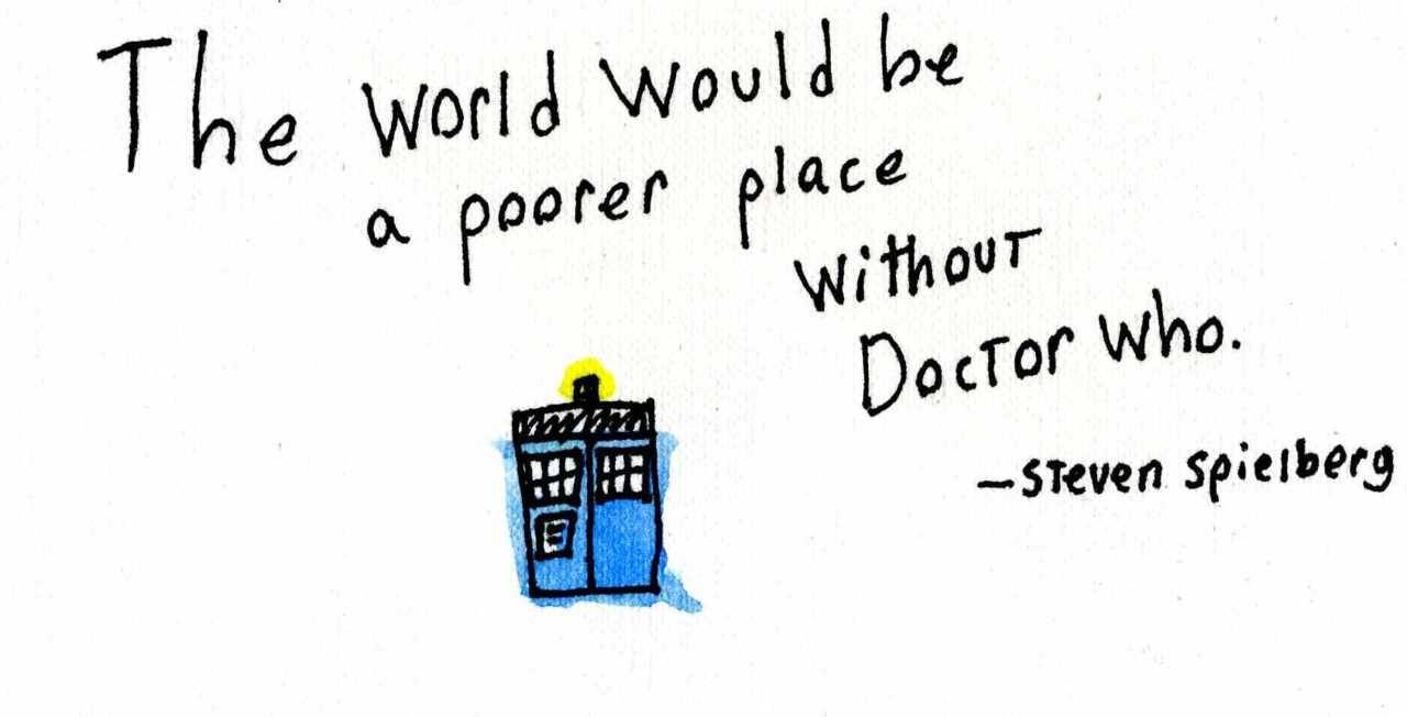 "doctorwho:  ""The world would be a poorer place without Doctor Who."" - Steven Spielberg"