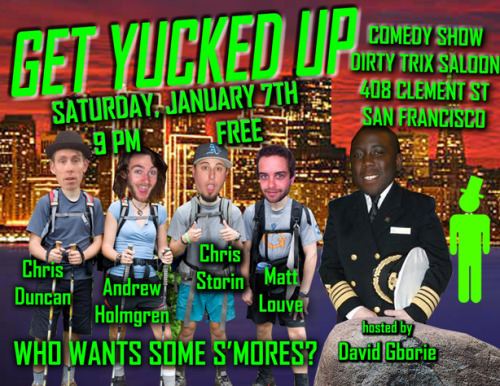 1/7. Get Yucked Up @ Dirty Trix Saloon. 408 Clement St. SF. 9PM. Free. Feat Chris Storin, Andrew Holmgren, Chris Duncan and Matt Louv. Hosted by David Gborie.