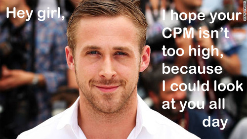 Hey girl, I hope your CPM isn't too high, because I could look at you all day http://en.wikipedia.org/wiki/CPM